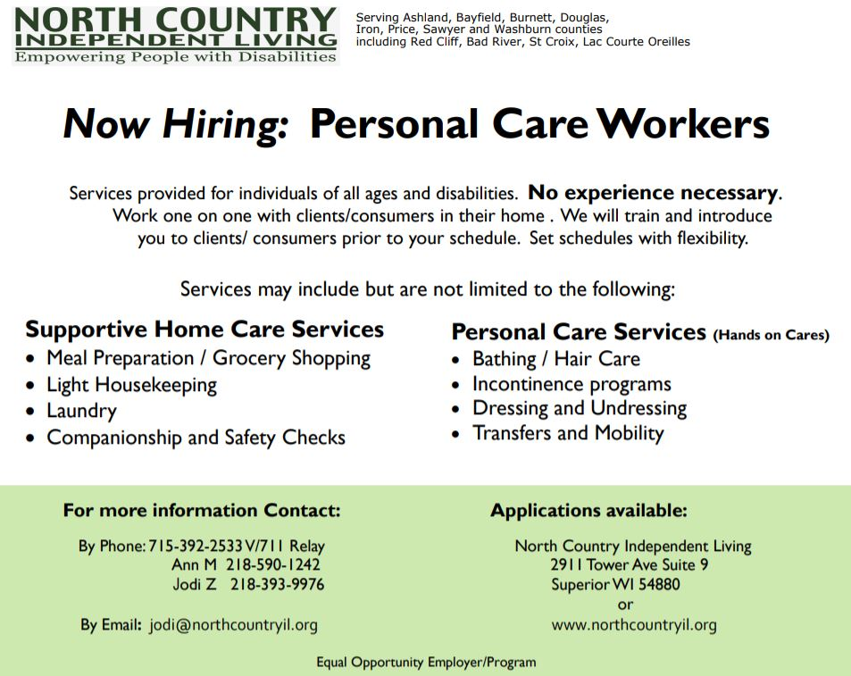 We are looking for a kind and caring person with a passion for helping others to join our Personal Care team.  Our Consumers have an active role in planning their own self-directed in-home supportive care services. Therefore, this allows us to offer a unique work environment for our Personal Care Workers (PCWs)/Caregivers to work one-on-one with the Consumers in their homes. Safety is key, so to establish a safe and trusting level of comfort and care, we have our PCWs/ Caregivers meet their Consumers prior to them working together.  We offer comparable wages and can offer a set or flexible schedule. We provide onsite training for every PCW in a Consumer's home and pride our efforts and abilities to work together to form a reputable in-home care program. In other words, prior caregiving experience is helpful, but not required.  Trained staff are able to assist with the following In-Home Consumer care services:  Personal Care  Supportive  Home Care Services Hands-on Care (which may include but not limited to: Assistance with Hygiene/ Bathing and Hair Care  Meal Preparation Assistance with Incontinence/ Toileting  Light Housekeeping/ Laundry Assistance with Dressing/ Undressing Medication Reminders/ Safety Checks Assistance with Transfers and Mobility Companionship / Errands/Shopping